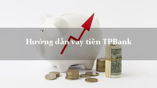 Hướng dẫn vay tiền TPBank
