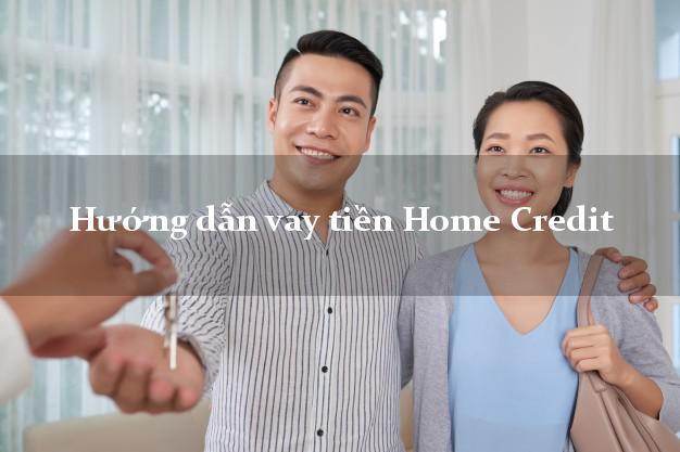 Hướng dẫn vay tiền Home Credit xét duyệt dễ dàng