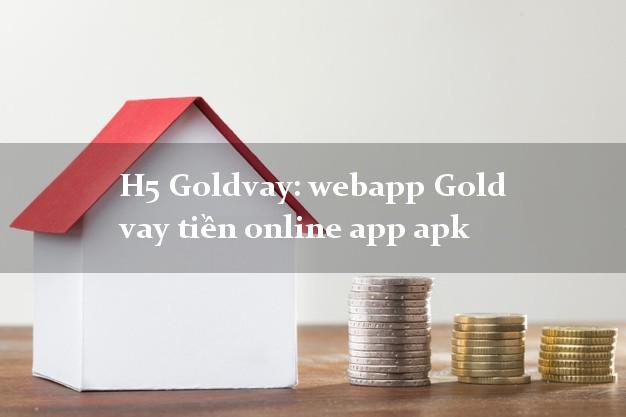 H5 Goldvay: webapp Gold vay tiền online app apk chấp nhận nợ xấu